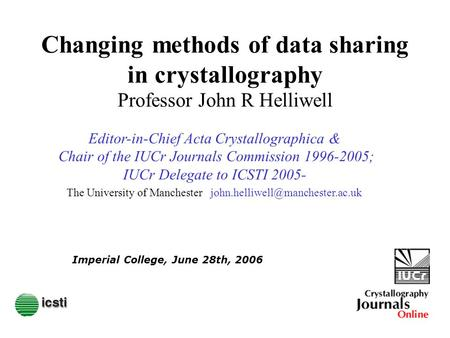 Changing methods of data sharing in crystallography Professor John R Helliwell Imperial College, June 28th, 2006 The University of Manchester