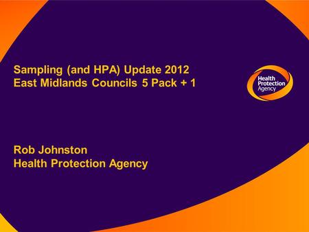 Sampling (and HPA) Update 2012 East Midlands Councils 5 Pack + 1 Rob Johnston Health Protection Agency.