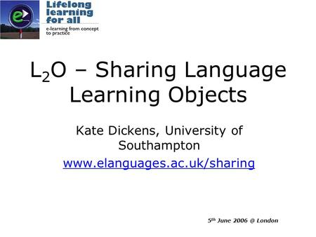 5 th June London L 2 O – Sharing Language Learning Objects Kate Dickens, University of Southampton