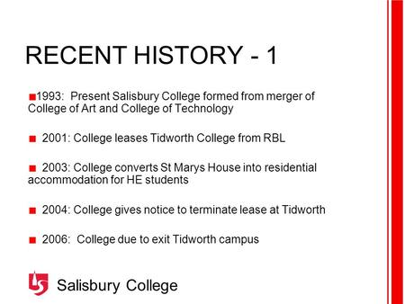 Salisbury College RECENT HISTORY - 1 1993: Present Salisbury College formed from merger of College of Art and College of Technology 2001: College leases.