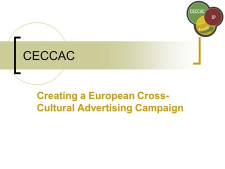 CECCAC Creating a European Cross- Cultural Advertising Campaign.