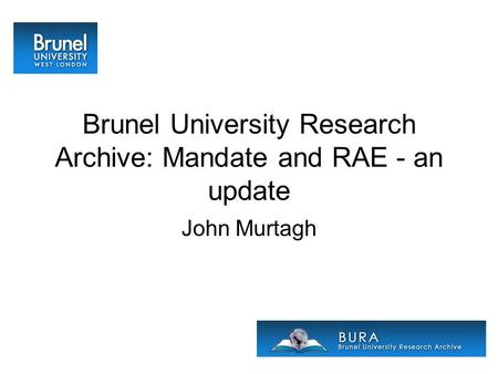 Brunel University Research Archive: Mandate and RAE - an update John Murtagh.