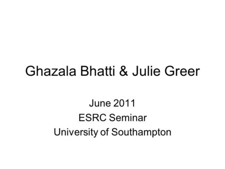 Ghazala Bhatti & Julie Greer June 2011 ESRC Seminar University of Southampton.