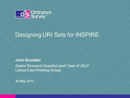 Designing URI Sets for INSPIRE John Goodwin Senior Research Scientist (and Chair of UKLP Linked Data Working Group) 30 May 2012.
