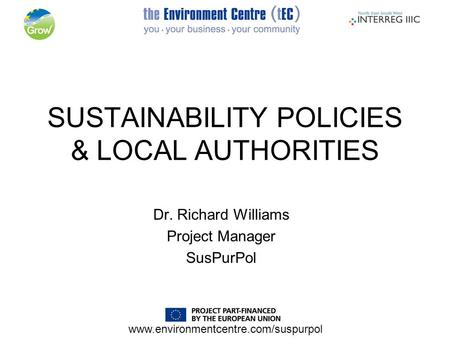 Www.environmentcentre.com/suspurpol SUSTAINABILITY POLICIES & LOCAL AUTHORITIES Dr. Richard Williams Project Manager SusPurPol.