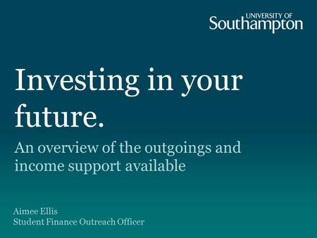Investing in your future. An overview of the outgoings and income support available Aimee Ellis Student Finance Outreach Officer.