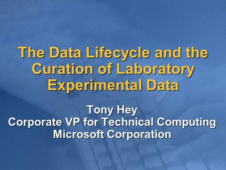 The Data Lifecycle and the Curation of Laboratory Experimental Data Tony Hey Corporate VP for Technical Computing Microsoft Corporation.