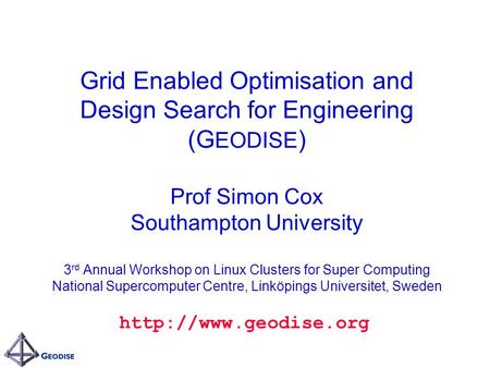 Grid Enabled Optimisation and Design Search for Engineering (G EODISE ) Prof Simon Cox Southampton University 3 rd Annual Workshop on Linux Clusters for.