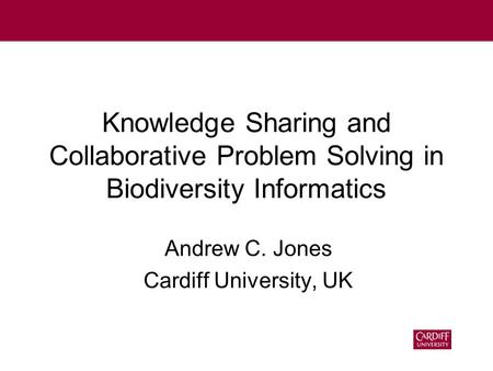 Knowledge Sharing and Collaborative Problem Solving in Biodiversity Informatics Andrew C. Jones Cardiff University, UK.