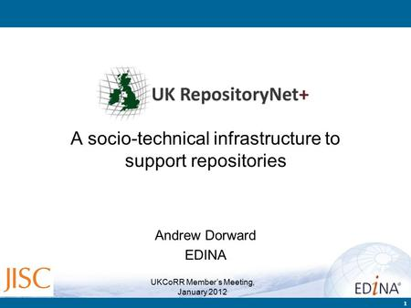 1 A socio-technical infrastructure to support repositories Andrew Dorward EDINA UKCoRR Member's Meeting, January 2012.