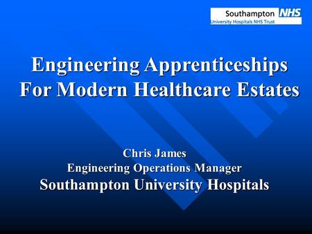 Engineering Apprenticeships For Modern Healthcare Estates Chris James Engineering Operations Manager Southampton University Hospitals.