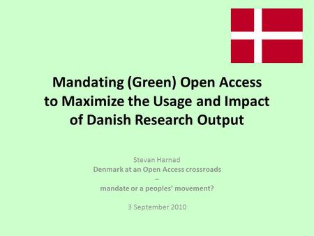 Mandating (Green) Open Access to Maximize the Usage and Impact of Danish Research Output Stevan Harnad Denmark at an Open Access crossroads – mandate or.