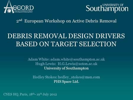 DEBRIS REMOVAL DESIGN DRIVERS BASED ON TARGET SELECTION 2 nd European Workshop on Active Debris Removal CNES HQ, Paris, 18 th - 19 th July 2012 Adam White: