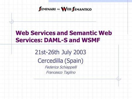 Web Services and Semantic Web Services: DAML-S and WSMF 21st-26th July 2003 Cercedilla (Spain) Federica Schiappelli Francesco Taglino.