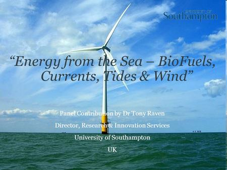 """Energy from the Sea – BioFuels, Currents, Tides & Wind"" Panel Contribution by Dr Tony Raven Director, Research & Innovation Services University of Southampton."