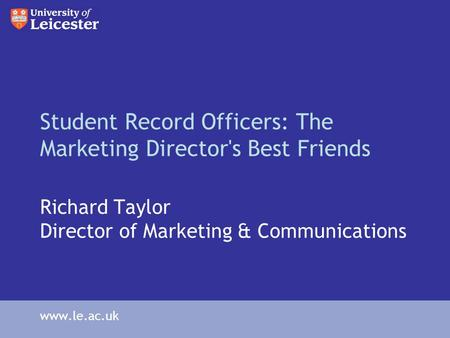 Student Record Officers: The Marketing Director's Best Friends Richard Taylor Director of Marketing & Communications www.le.ac.uk.