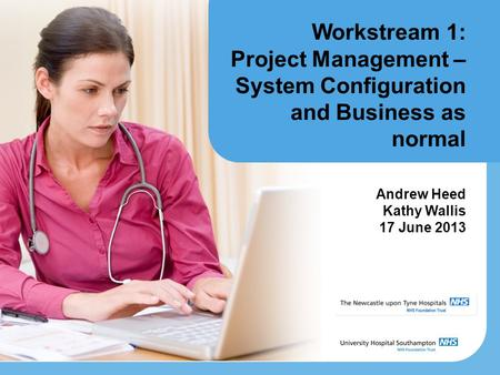 Workstream 1: Project Management – System Configuration and Business as normal Andrew Heed Kathy Wallis 17 June 2013.