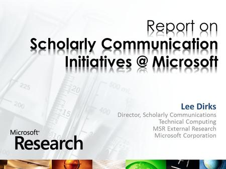 Lee Dirks Director, Scholarly Communications Technical Computing MSR External Research Microsoft Corporation.