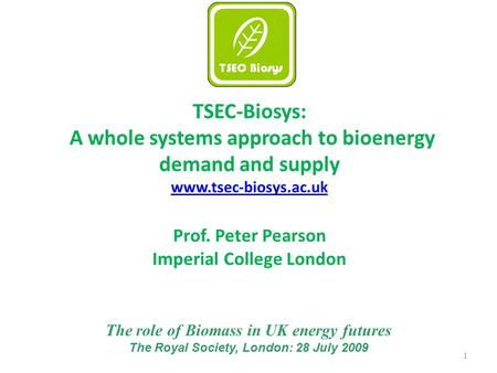 1 TSEC-Biosys: A whole systems approach to bioenergy demand and supply www.tsec-biosys.ac.uk Prof. Peter Pearson Imperial College London The role of Biomass.
