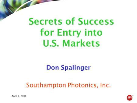 April 1, 2004 Don Spalinger Southampton Photonics, Inc. Secrets of Success for Entry into U.S. Markets.