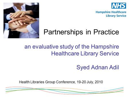 Partnerships in Practice an evaluative study of the Hampshire Healthcare Library Service Syed Adnan Adil Health Libraries Group Conference, 19-20 July,
