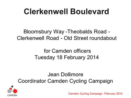 1 Camden Cycling Campaign, February 2014 Clerkenwell Boulevard Bloomsbury Way -Theobalds Road - Clerkenwell Road - Old Street roundabout for Camden officers.