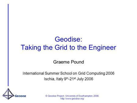 © Geodise Project, University of Southampton, 2006.  Geodise: Taking the Grid to the Engineer Graeme Pound International Summer.