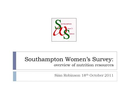 Southampton Women's Survey: overview of nutrition resources Siân Robinson 18 th October 2011.