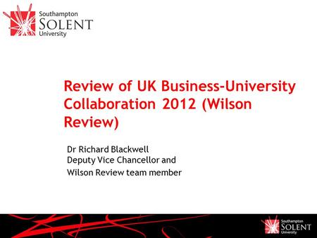 Review of UK Business-University Collaboration 2012 (Wilson Review) Dr Richard Blackwell Deputy Vice Chancellor and Wilson Review team member.