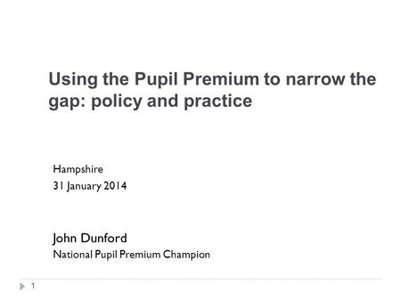 Using the Pupil Premium to narrow the gap: policy and practice Hampshire 31 January 2014 John Dunford National Pupil Premium Champion 1.