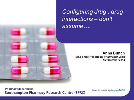 Pharmacy department Configuring drug : drug interactions – don't assume…. Anna Bunch IM&T and ePrescribing Pharmacist Lead 15 th October 2014.