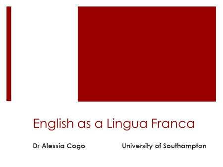 English as a Lingua Franca Dr Alessia CogoUniversity of Southampton.