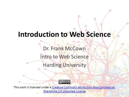 Introduction to Web Science Dr. Frank McCown Intro to Web Science Harding University This work is licensed under a Creative Commons Attribution-NonCommercial-