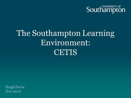 The Southampton Learning Environment: CETIS Hugh Davis Nov 2010.