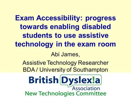 Exam Accessibility: progress towards enabling disabled students to use assistive technology in the exam room Abi James, Assistive Technology Researcher.