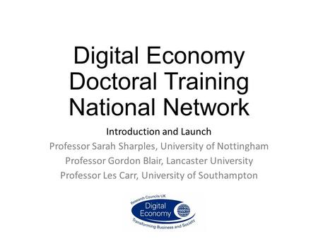 Digital Economy Doctoral Training National Network Introduction and Launch Professor Sarah Sharples, University of Nottingham Professor Gordon Blair, Lancaster.