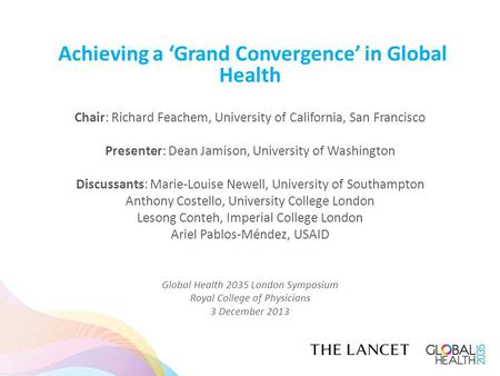 Achieving a 'Grand Convergence' in Global Health Chair: Richard Feachem, University of California, San Francisco Presenter: Dean Jamison, University of.
