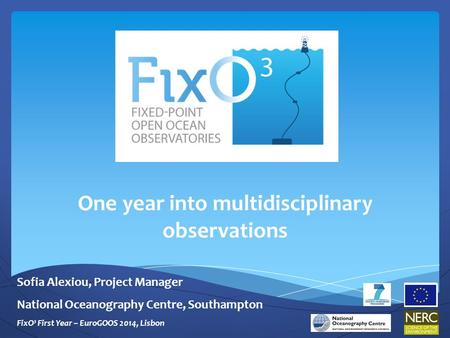 One year into multidisciplinary observations Sofia Alexiou, Project Manager National Oceanography Centre, Southampton FixO³ First Year – EuroGOOS 2014,