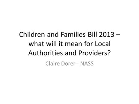 Children and Families Bill 2013 – what will it mean for Local Authorities and Providers? Claire Dorer - NASS.