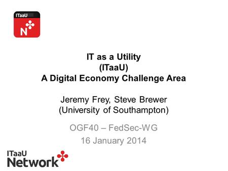 IT as a Utility (ITaaU) A Digital Economy Challenge Area Jeremy Frey, Steve Brewer (University of Southampton) OGF40 – FedSec-WG 16 January 2014.