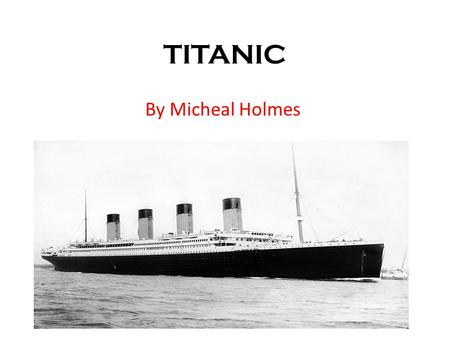 TITANIC By Micheal Holmes. White Star Line White Star Line's chairman Mr William Pyrie had the idea of making the biggest ship in the world called the.