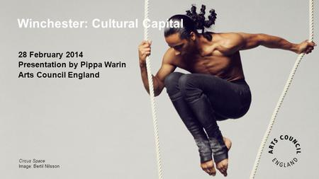 Winchester: Cultural Capital Circus Space Image: Bertil Nilsson 28 February 2014 Presentation by Pippa Warin Arts Council England.