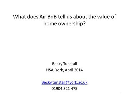 What does Air BnB tell us about the value of home ownership? Becky Tunstall HSA, York, April 2014 01904 321 475 1.