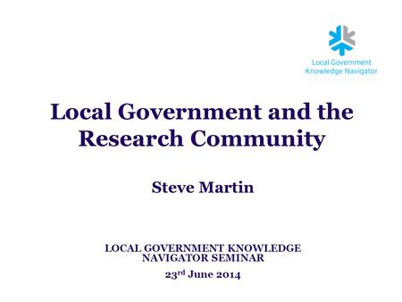Local Government and the Research Community Steve Martin LOCAL GOVERNMENT KNOWLEDGE NAVIGATOR SEMINAR 23 rd June 2014.