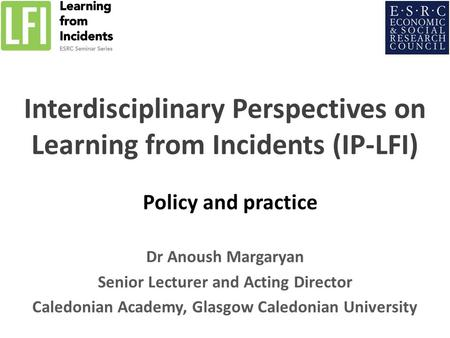 Interdisciplinary Perspectives on Learning from Incidents (IP-LFI) Policy and practice Dr Anoush Margaryan Senior Lecturer and Acting Director Caledonian.