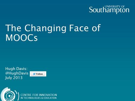 CENTRE FOR INNOVATION IN TECHNOLOGIES & EDUCATION The Changing Face of MOOCs Hugh July 2013.