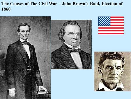 The Causes of The Civil War – John Brown's Raid, Election of 1860.