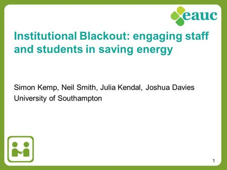 1 Simon Kemp, Neil Smith, Julia Kendal, Joshua Davies University of Southampton Institutional Blackout: engaging staff and students in saving energy.