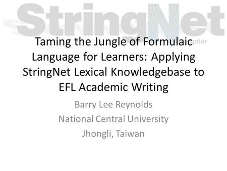 Taming the Jungle of Formulaic Language for Learners: Applying StringNet Lexical Knowledgebase to EFL Academic Writing Barry Lee Reynolds National Central.