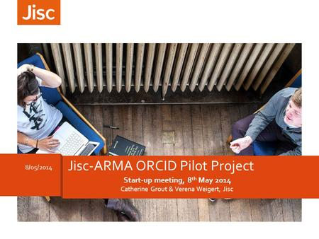 Start-up meeting, 8 th May 2014 Catherine Grout & Verena Weigert, Jisc 8/05/2014 Jisc-ARMA ORCID Pilot Project.
